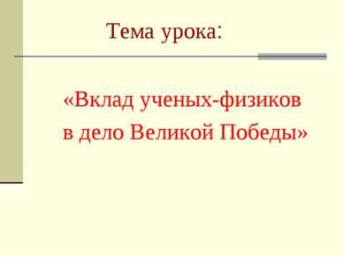 Тема урока: «Вклад ученых-физиков в дело Великой Победы»