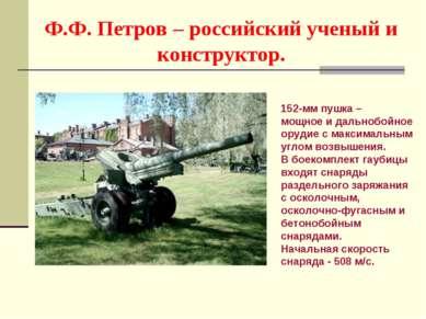 Ф.Ф. Петров – российский ученый и конструктор. 152-мм пушка – мощное и дально...