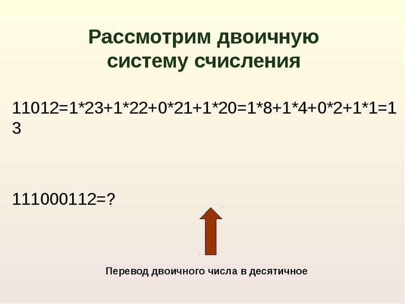11012=1*23+1*22+0*21+1*20=1*8+1*4+0*2+1*1=13 111000112=? Рассмотрим двоичную ...