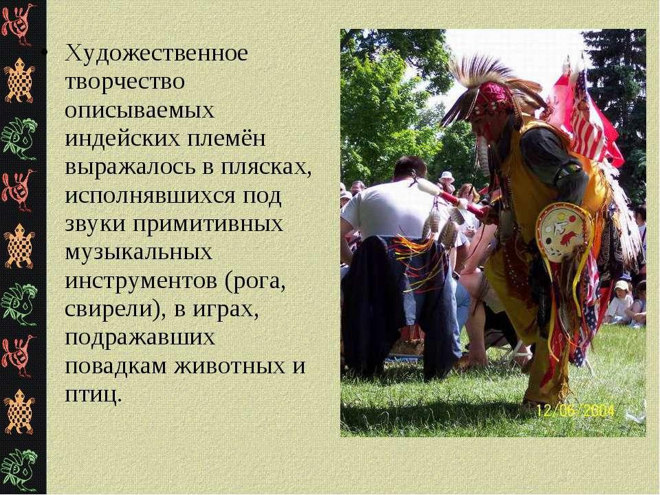 Художественное творчество описываемых индейских племён выражалось в плясках, ...