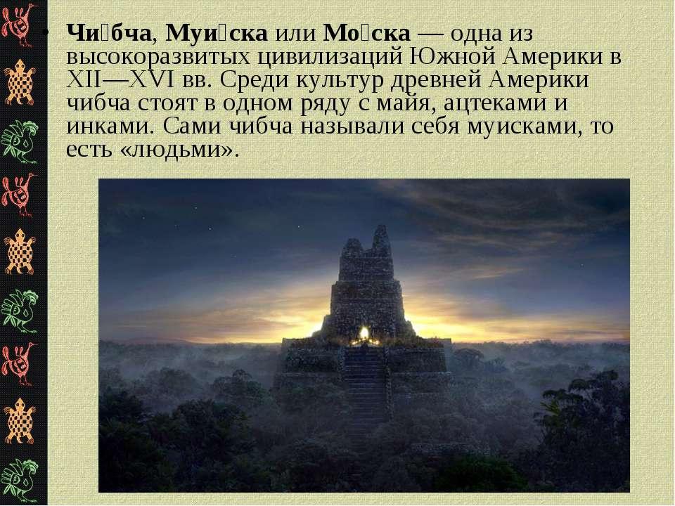 Чи бча, Муи ска или Мо ска — одна из высокоразвитых цивилизаций Южной Америки...