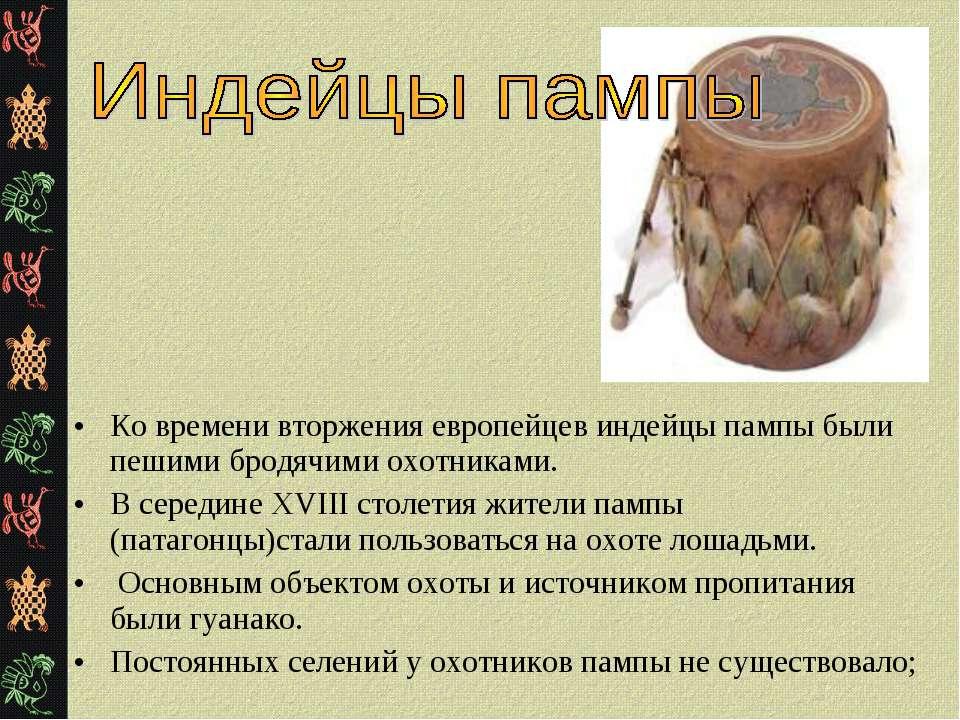 Ко времени вторжения европейцев индейцы пампы были пешими бродячими охотникам...