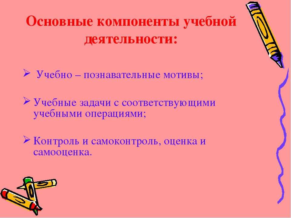 Основные компоненты учебной деятельности: Учебно – познавательные мотивы; Уче...