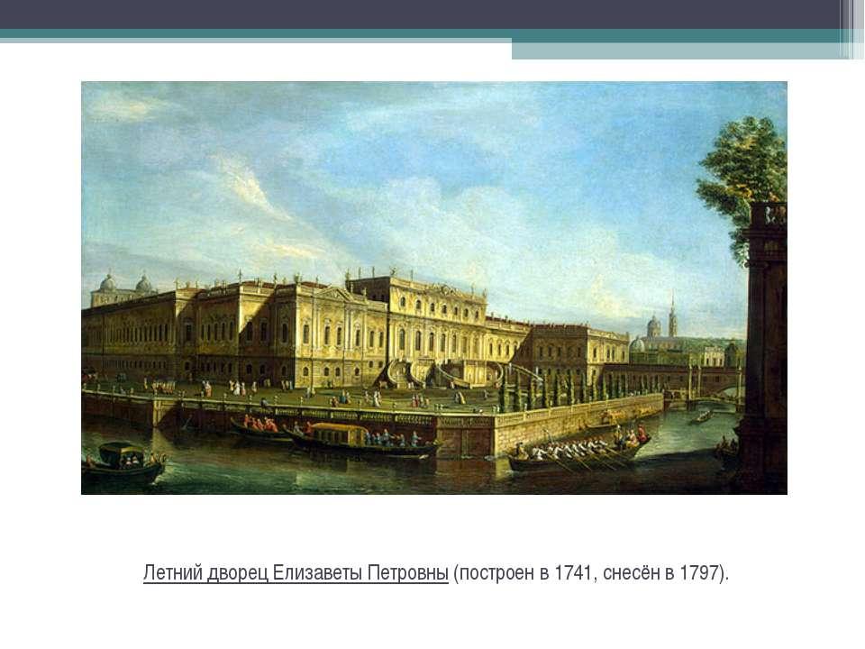 Летний дворец Елизаветы Петровны(построен в 1741, снесён в 1797).