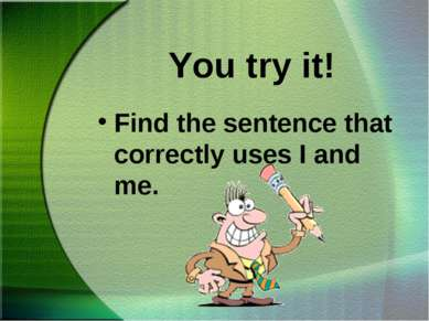 You try it! Find the sentence that correctly uses I and me.