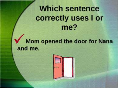 Which sentence correctly uses I or me? Mom opened the door for Nana and me.