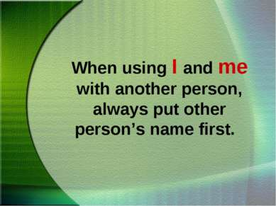 When using I and me with another person, always put other person's name first.