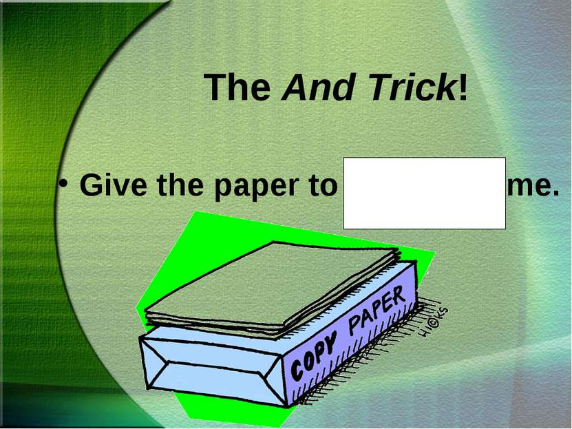 The And Trick! Give the paper to Steve and me.