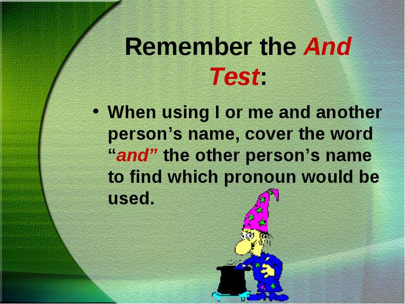 Remember the And Test: When using I or me and another person's name, cover th...