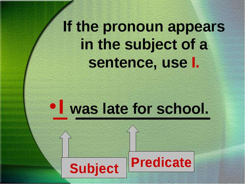 If the pronoun appears in the subject of a sentence, use I. I was late for sc...