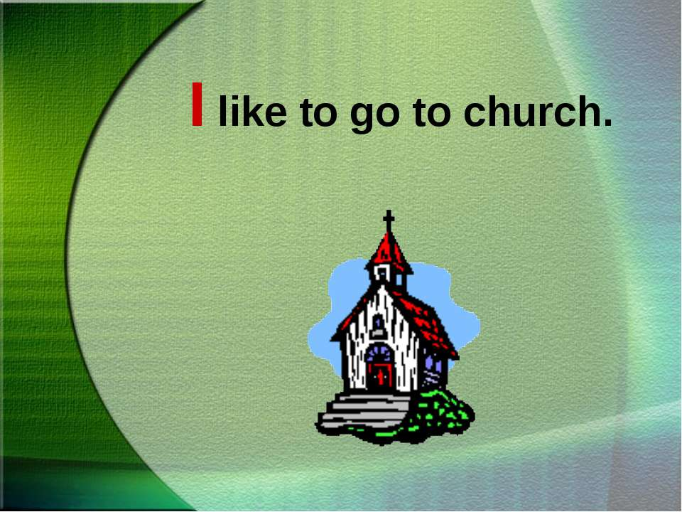 I like to go to church.