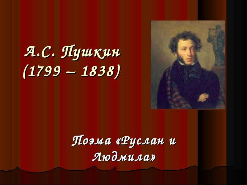 А.С. Пушкин (1799 – 1838) Поэма «Руслан и Людмила»
