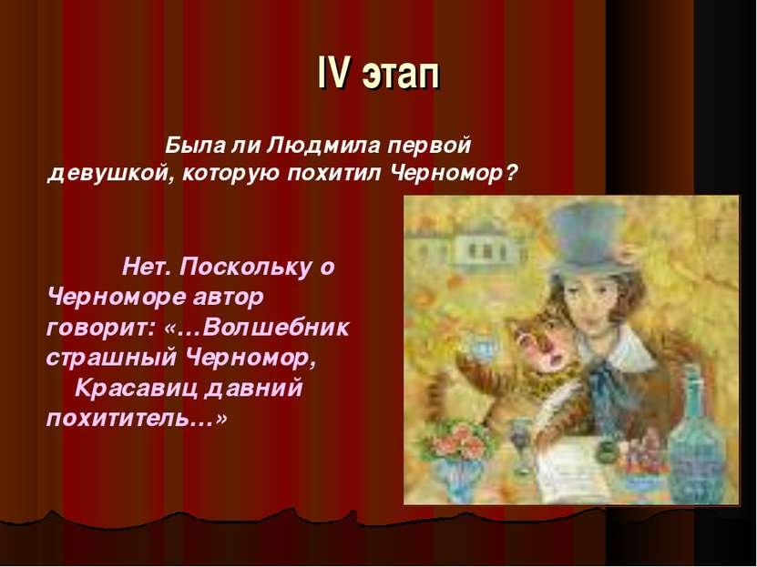 IV этап Была ли Людмила первой девушкой, которую похитил Черномор? Нет. Поско...