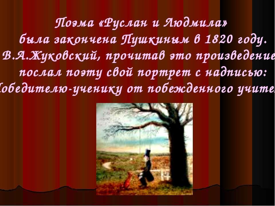 Поэма «Руслан и Людмила» была закончена Пушкиным в 1820 году. В.А.Жуковский, ...