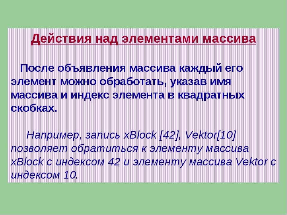Действия над элементами массива После объявления массива каждый его элемент м...