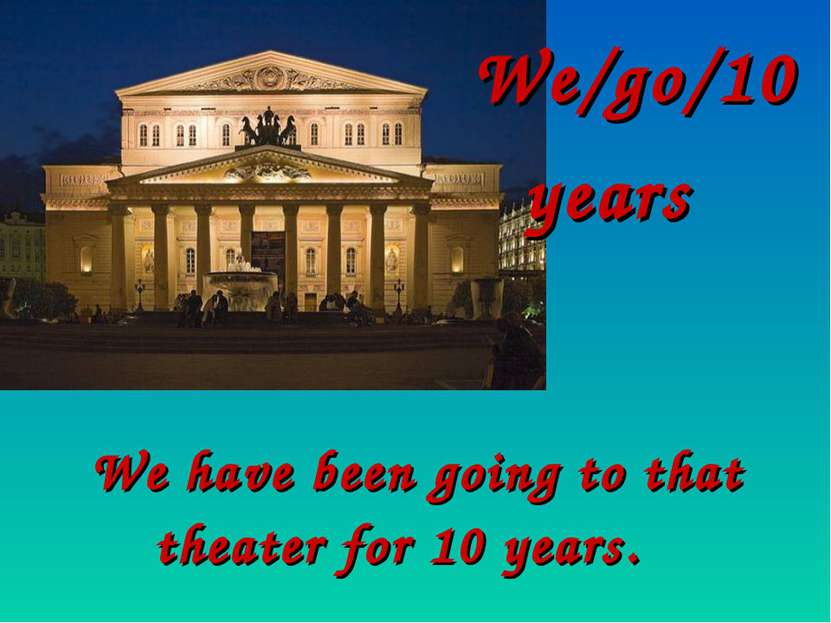 We/go/10 years We have been going to that theater for 10 years.