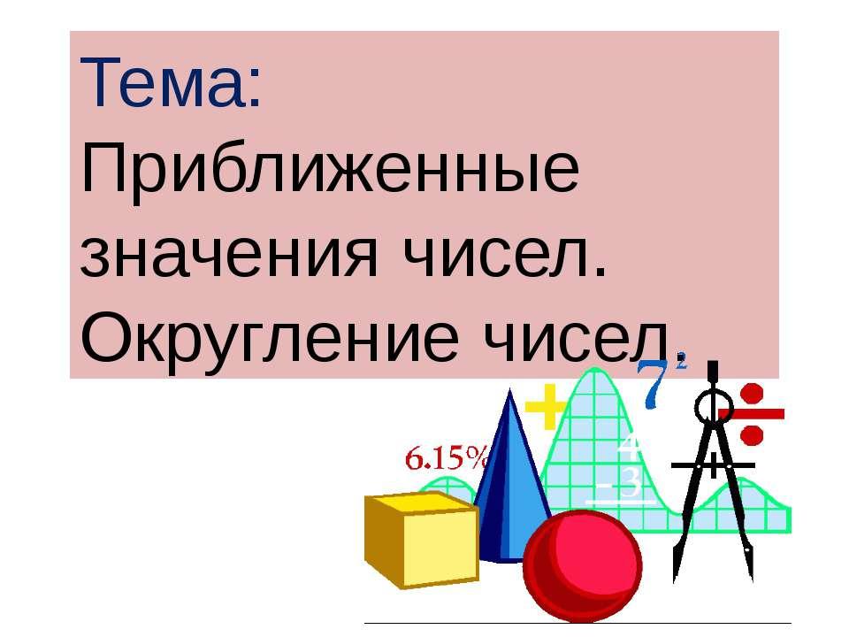 Тема: Приближенные значения чисел. Округление чисел.