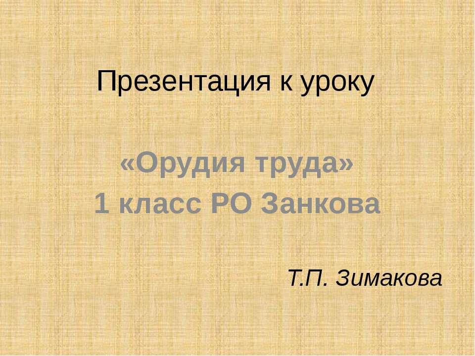 Презентация к уроку «Орудия труда» 1 класс РО Занкова Т.П. Зимакова