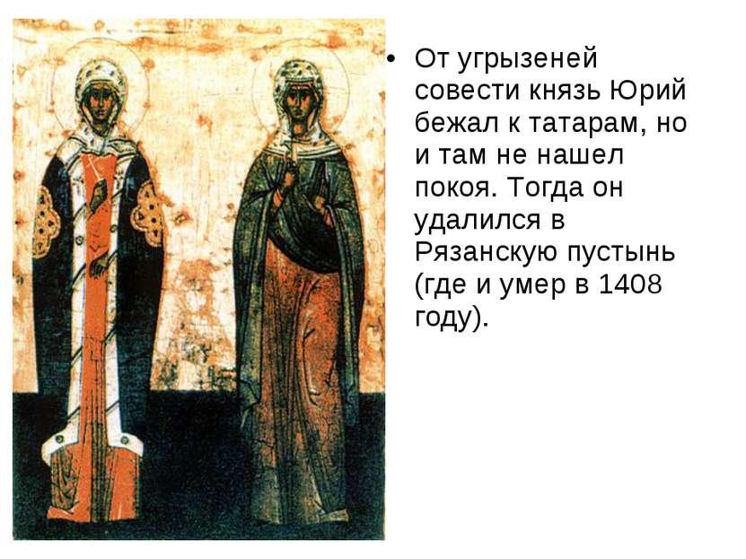 От угрызеней совести князь Юрий бежал к татарам, но и там не нашел покоя. Тог...