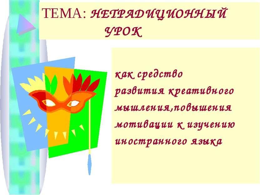 ТЕМА: НЕТРАДИЦИОННЫЙ УРОК как средство развития креативного мышления,повышени...