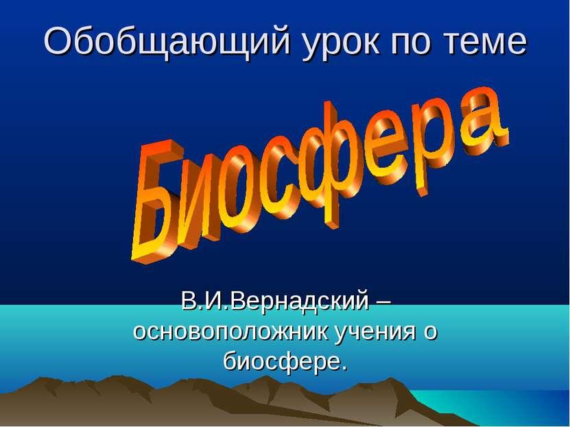 Обобщающий урок по теме В.И.Вернадский – основоположник учения о биосфере.
