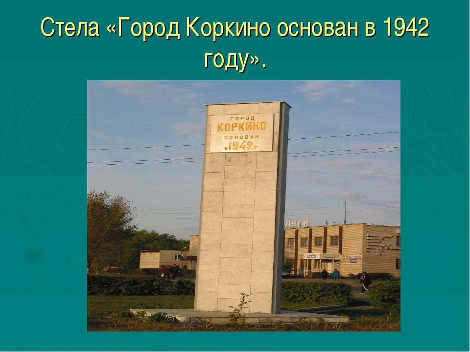 Стела «Город Коркино основан в 1942 году».