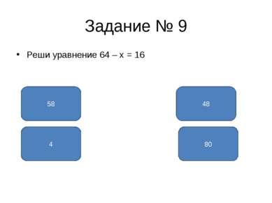 Задание № 9 Реши уравнение 64 – x = 16 48 58 80 4