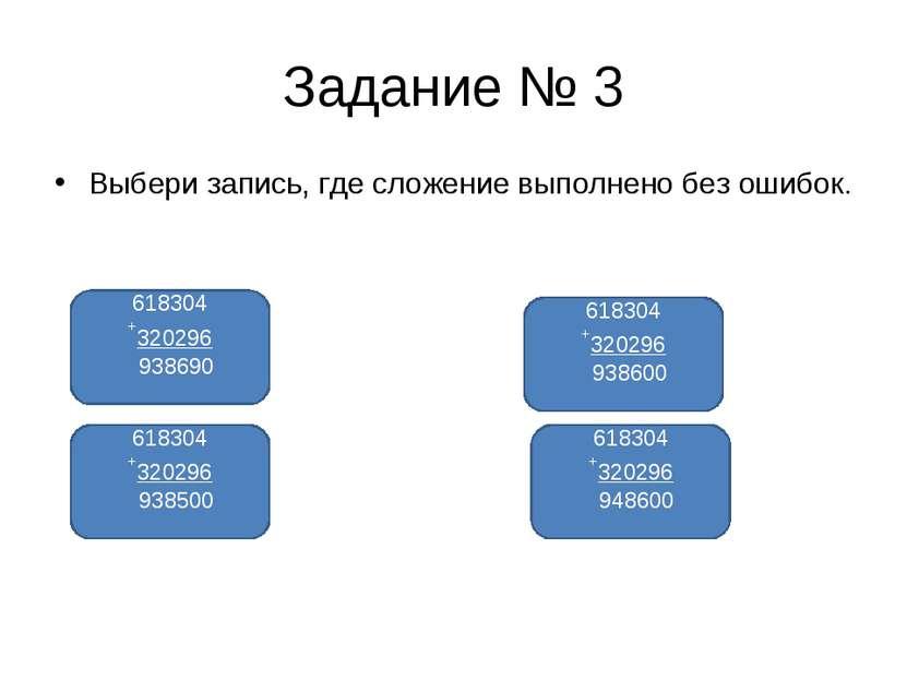 Задание № 3 Выбери запись, где сложение выполнено без ошибок. 618304 +320296 ...