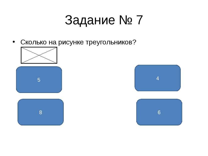 Задание № 7 Сколько на рисунке треугольников? 8 5 6 4