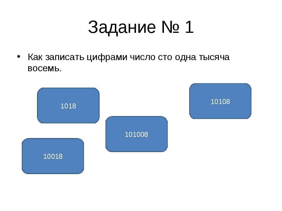 Задание № 1 Как записать цифрами число сто одна тысяча восемь. 101008 10018 1...