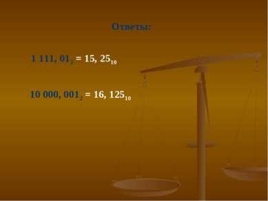 Ответы: 1 111, 012 = 15, 2510 10 000, 0012 = 16, 12510