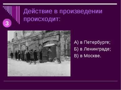 Действие в произведении происходит: А) в Петербурге; Б) в Ленинграде; В) в Мо...