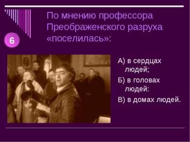 По мнению профессора Преображенского разруха «поселилась»: А) в сердцах людей...