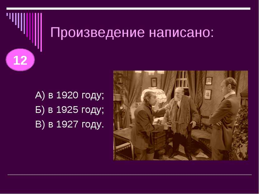 Произведение написано: А) в 1920 году; Б) в 1925 году; В) в 1927 году. 12