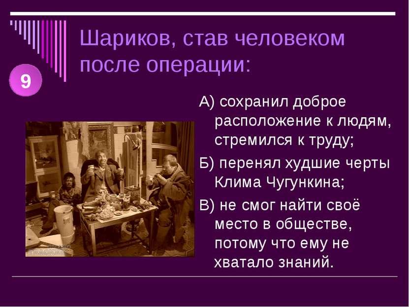 Шариков, став человеком после операции: А) сохранил доброе расположение к люд...