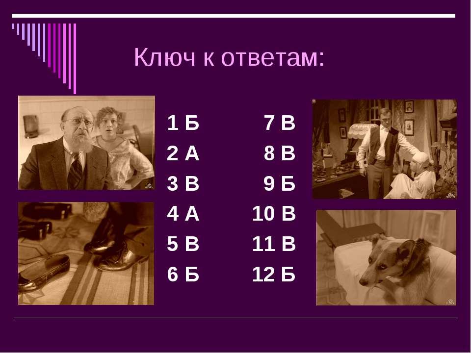 Ключ к ответам: 1 Б 7 В 2 А 8 В 3 В 9 Б 4 А 10 В 5 В 11 В 6 Б 12 Б
