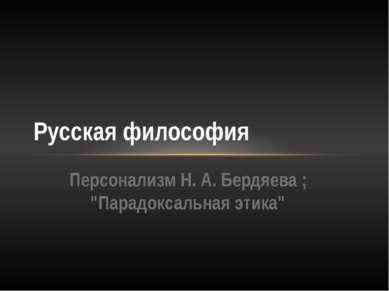 """Персонализм Н. А. Бердяева ; """"Парадоксальная этика"""" Русская философия"""