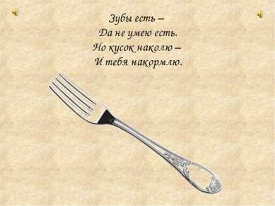 Зубы есть – Да не умею есть. Но кусок наколю – И тебя накормлю.