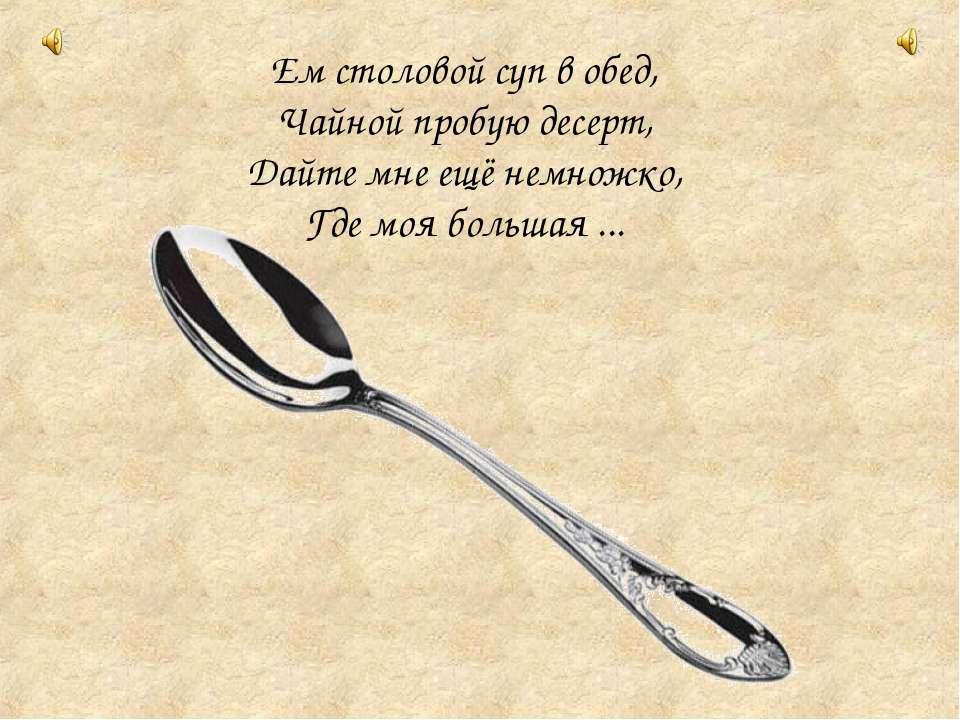 Ем столовой суп в обед, Чайной пробую десерт, Дайте мне ещё немножко, Где ...