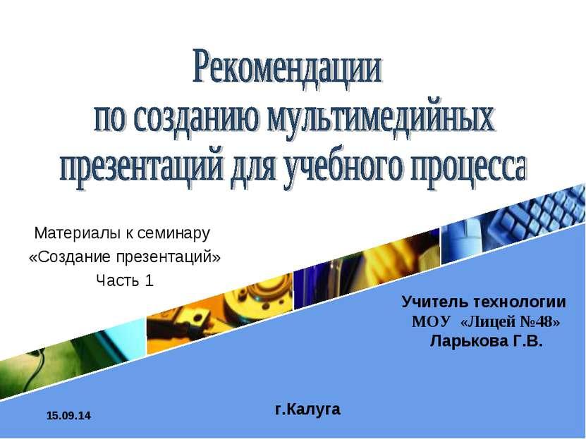 * Материалы к семинару «Создание презентаций» Часть 1 г.Калуга Учитель технол...