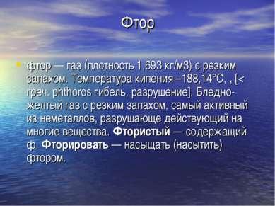 Фтор фтор — газ (плотность 1,693 кг/м3) с резким запахом. Температура кипения...