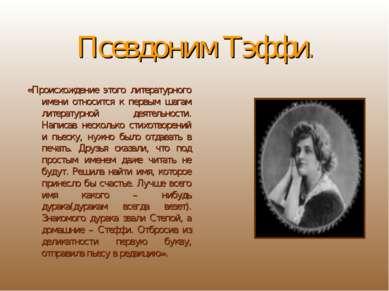 Псевдоним Тэффи. «Происхождение этого литературного имени относится к первым ...