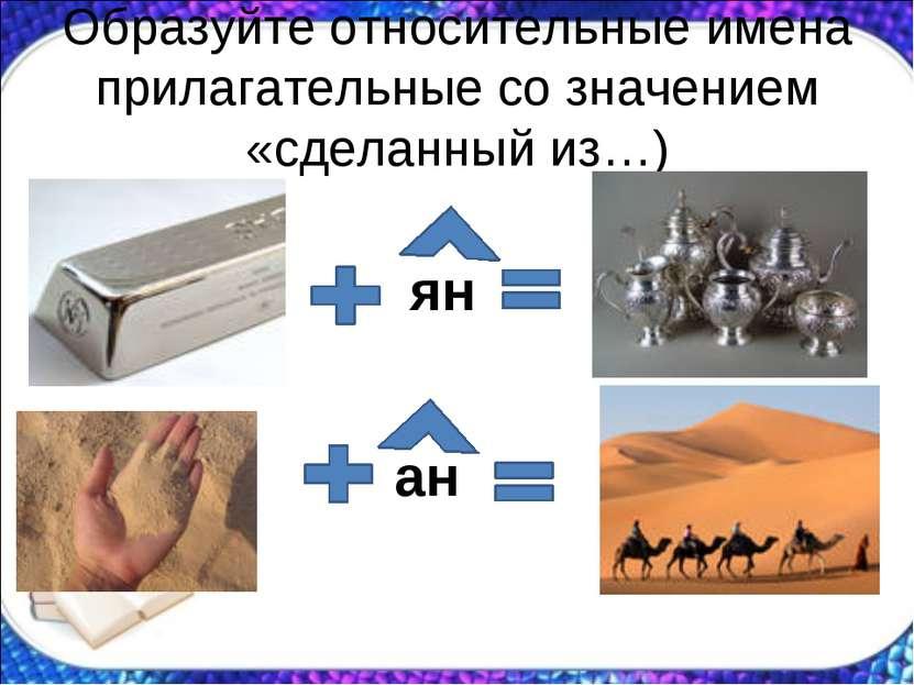Образуйте относительные имена прилагательные со значением «сделанный из…) ян ан