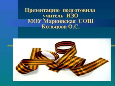 Презентацию подготовила учитель ИЗО МОУ Маркинская СОШ Кольцова О.С.