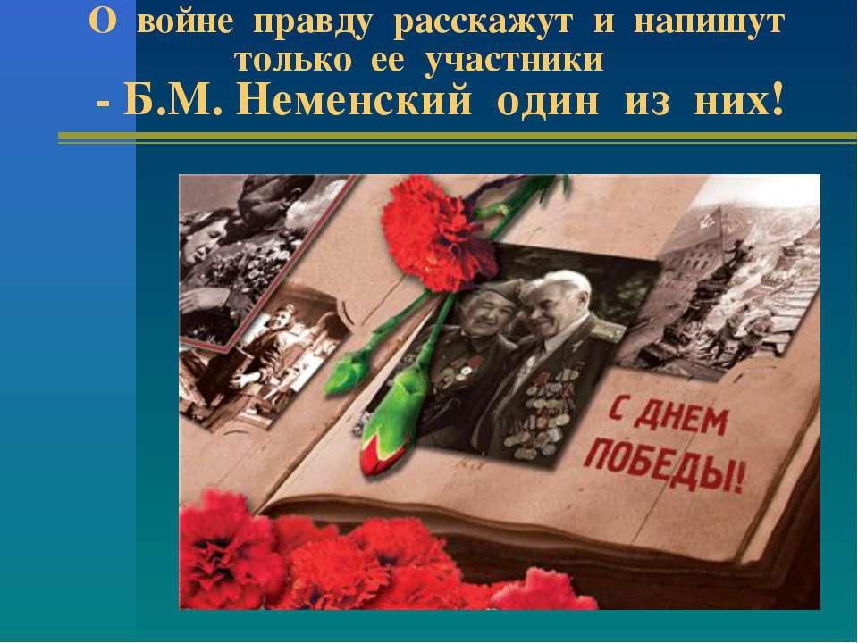 О войне правду расскажут и напишут только ее участники - Б.М. Неменский один ...