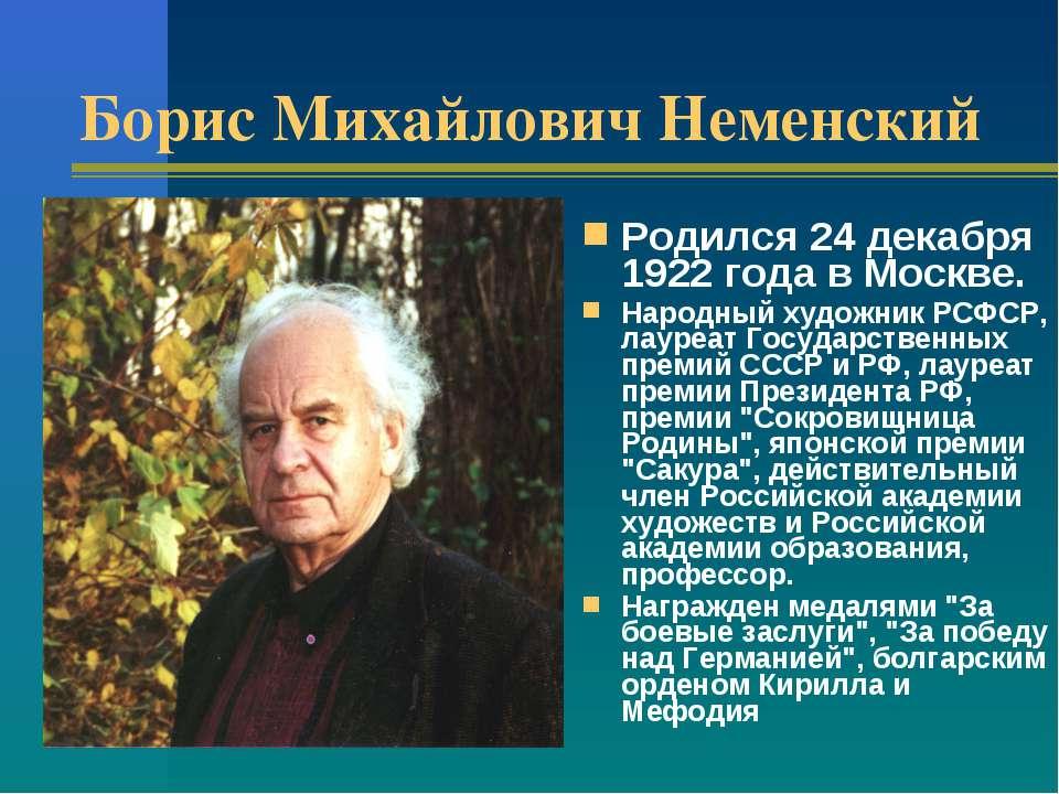 Борис Михайлович Неменский Родился 24 декабря 1922 года в Москве. Народный ху...