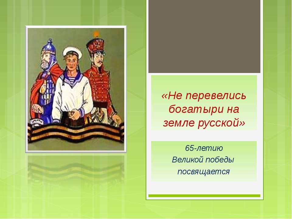 «Не перевелись богатыри на земле русской» 65-летию Великой победы посвящается
