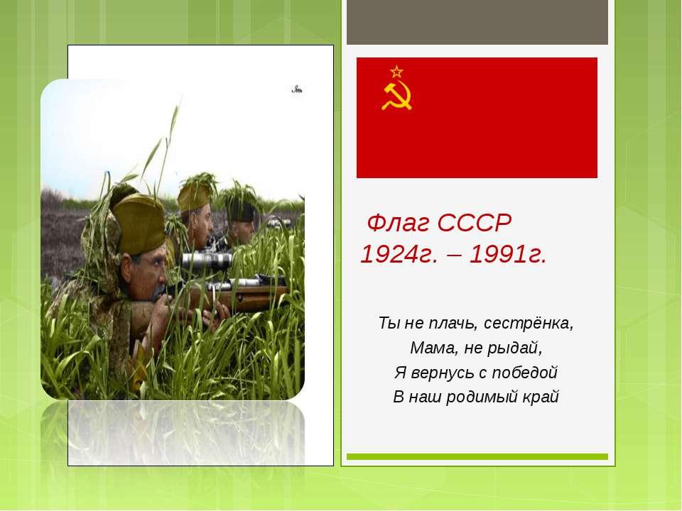 Флаг СССР 1924г. – 1991г. Ты не плачь, сестрёнка, Мама, не рыдай, Я вернусь с...