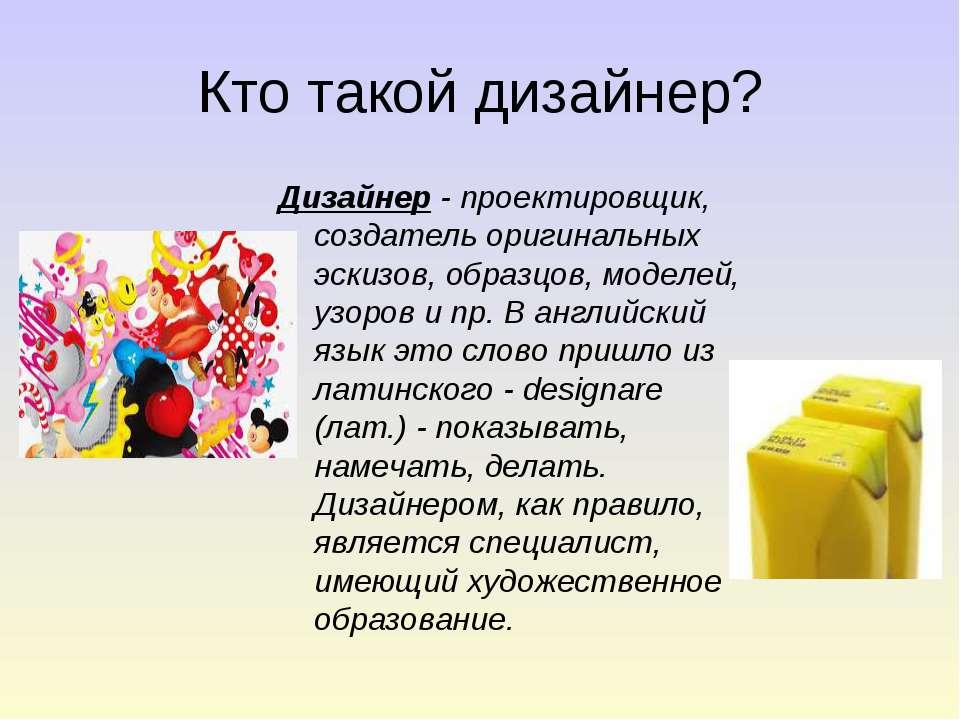 Кто такой дизайнер? Дизайнер - проектировщик, создатель оригинальных эскизов,...