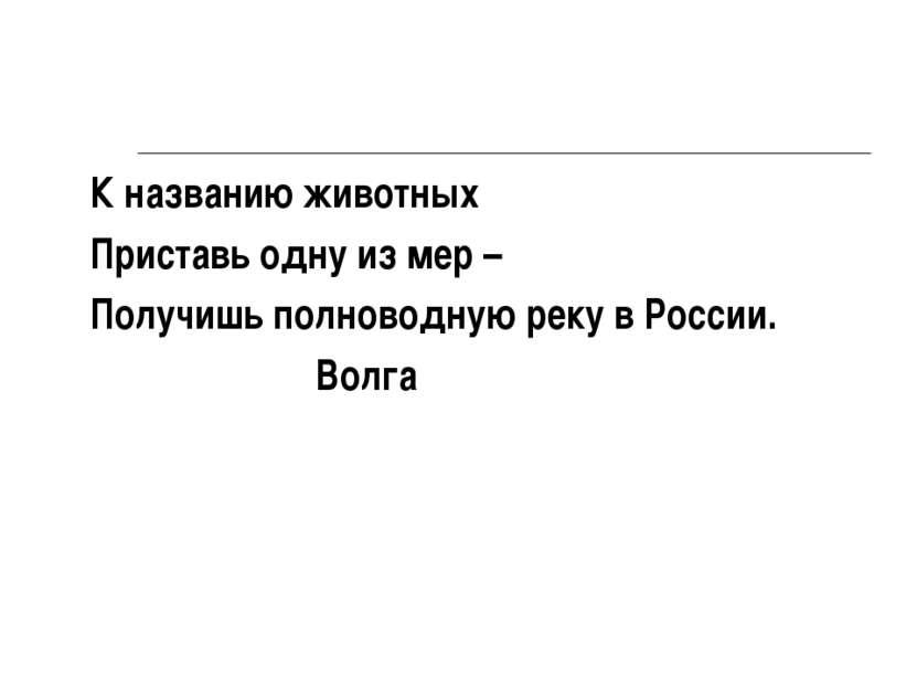 К названию животных Приставь одну из мер – Получишь полноводную реку в России...